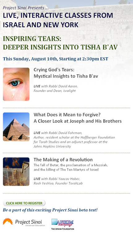 Project Sinai Presents ... LIVE, INTERACTIVE CLASSES FROM ISRAEL AND NEW YORK. INSPIRING TEARS: DEEPER INSIGHTS INTO TISHA B'AV